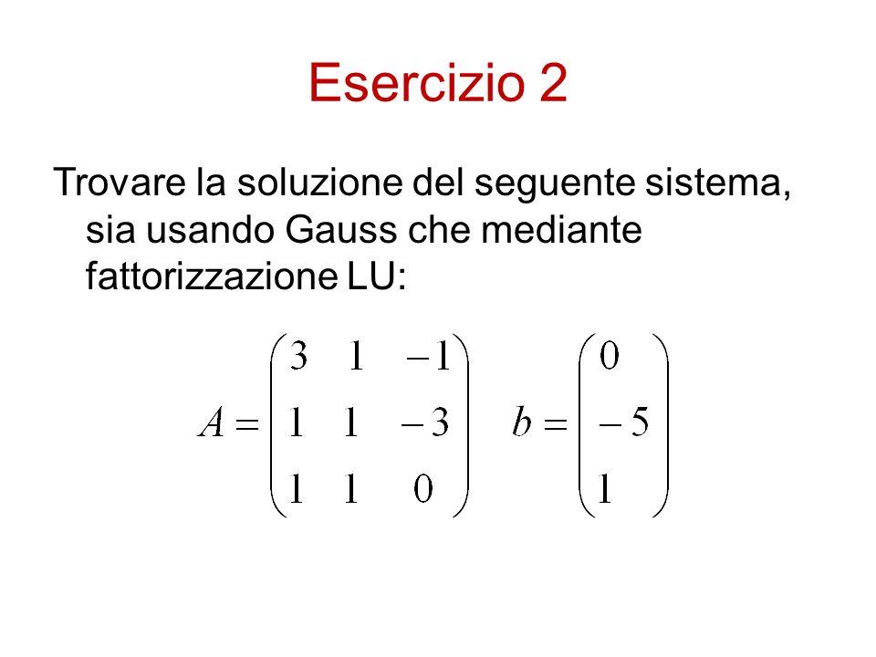 Esercizio 2 Trovare la soluzione del seguente sistema, sia usando Gauss che mediante fattorizzazione LU: