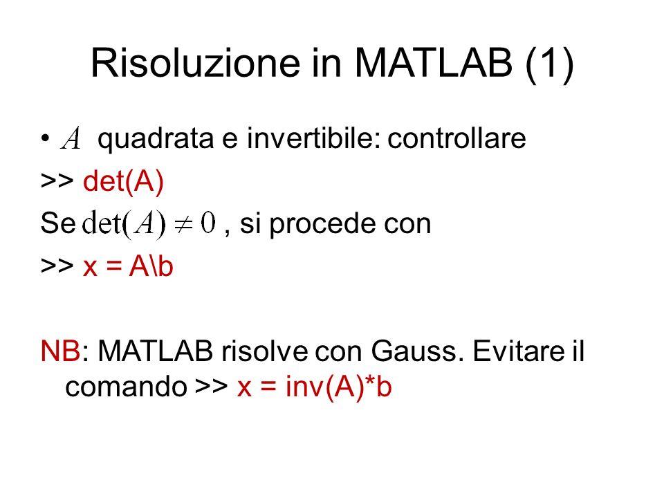 Risoluzione in MATLAB (1) quadrata e invertibile: controllare >> det(A) Se, si procede con >> x = A\b NB: MATLAB risolve con Gauss. Evitare il comando