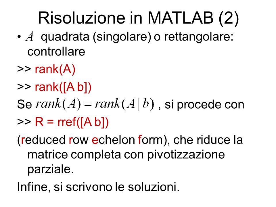 Risoluzione in MATLAB (2) quadrata (singolare) o rettangolare: controllare >> rank(A) >> rank([A b]) Se, si procede con >> R = rref([A b]) (reduced ro