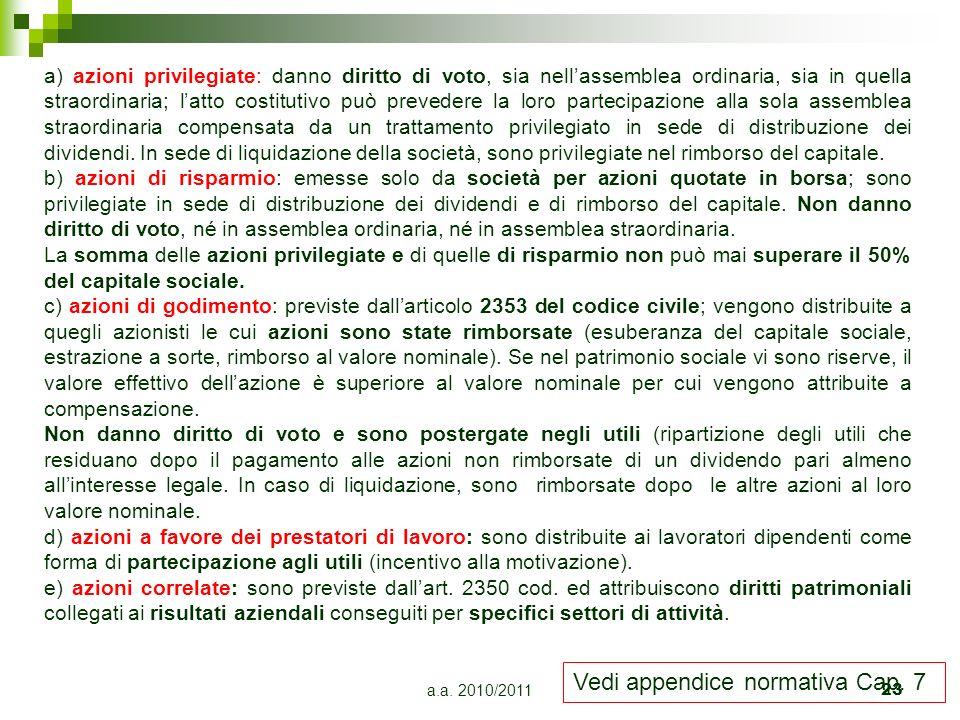 a.a. 2010/201123 a) azioni privilegiate: danno diritto di voto, sia nellassemblea ordinaria, sia in quella straordinaria; latto costitutivo può preved