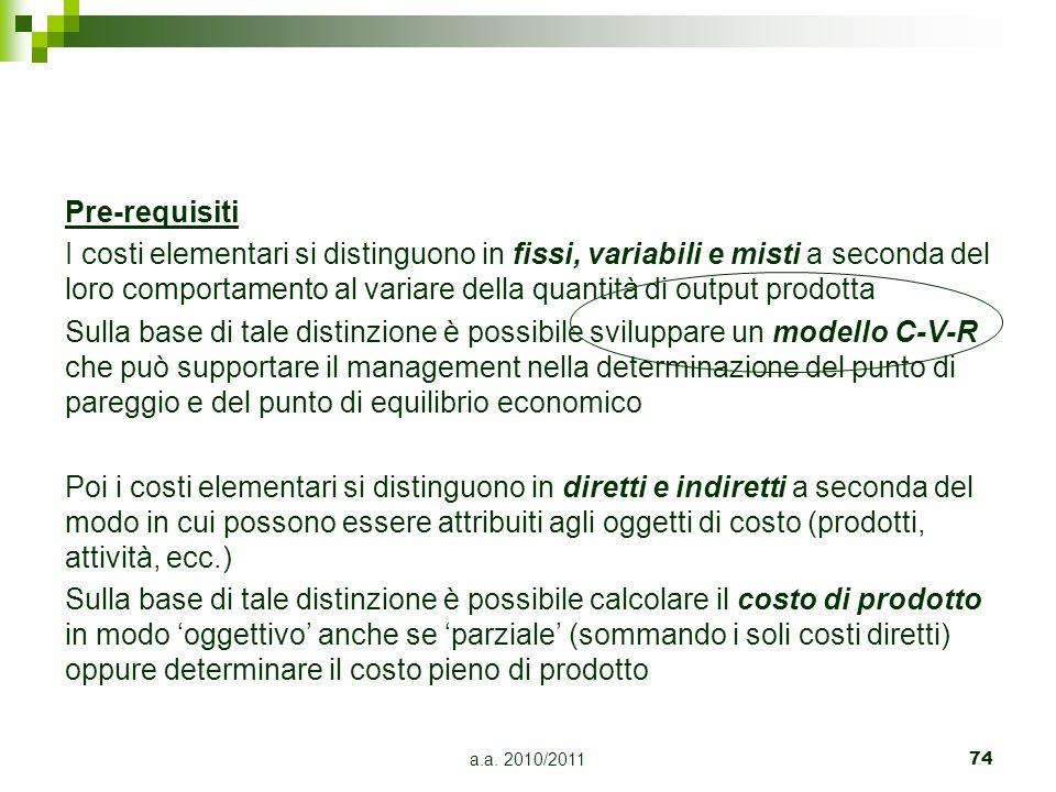 a.a. 2010/201174 Pre-requisiti I costi elementari si distinguono in fissi, variabili e misti a seconda del loro comportamento al variare della quantit