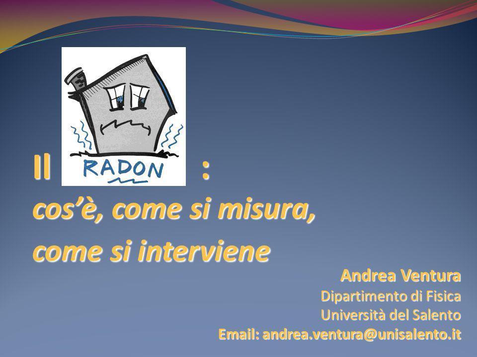 Il Radon : cosè, come si misura, come si interviene Andrea Ventura Dipartimento di Fisica Università del Salento Email: andrea.ventura@unisalento.it
