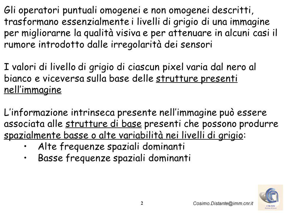 2 Cosimo.Distante@imm.cnr.it Gli operatori puntuali omogenei e non omogenei descritti, trasformano essenzialmente i livelli di grigio di una immagine