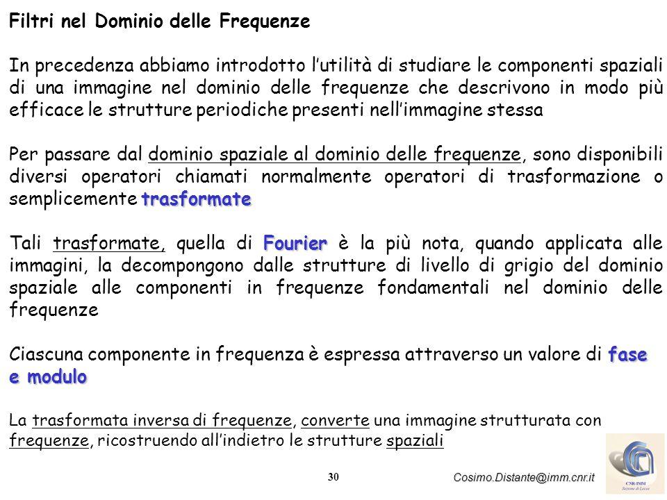 30 Cosimo.Distante@imm.cnr.it Filtri nel Dominio delle Frequenze In precedenza abbiamo introdotto lutilità di studiare le componenti spaziali di una i
