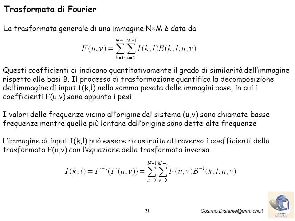 31 Cosimo.Distante@imm.cnr.it Trasformata di Fourier La trasformata generale di una immagine N×M è data da Questi coefficienti ci indicano quantitativ