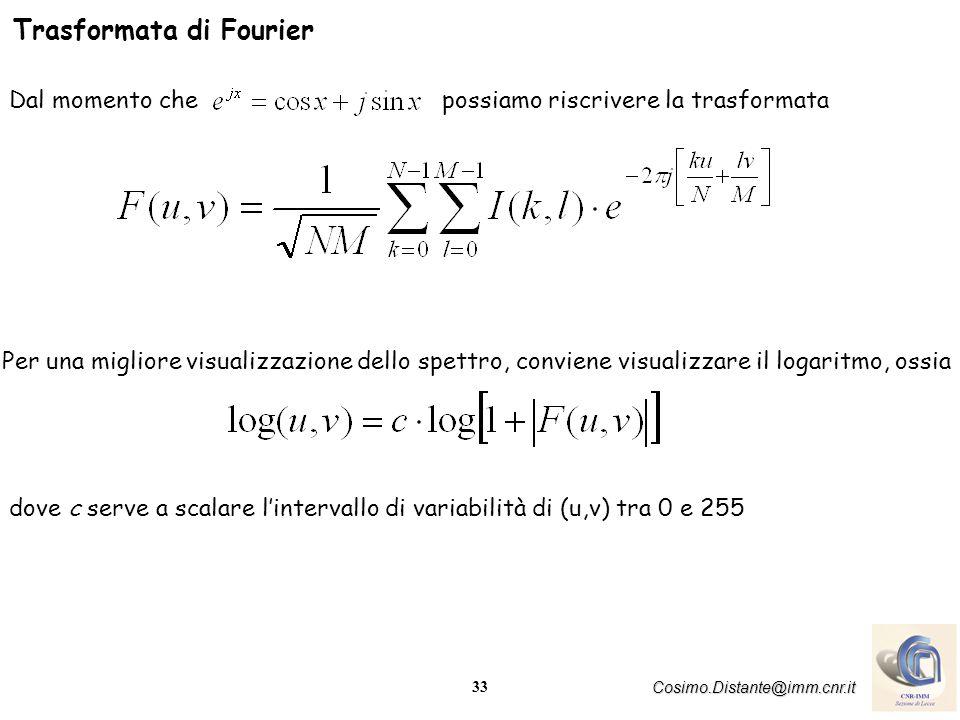 33 Cosimo.Distante@imm.cnr.it Trasformata di Fourier Dal momento che possiamo riscrivere la trasformata Per una migliore visualizzazione dello spettro