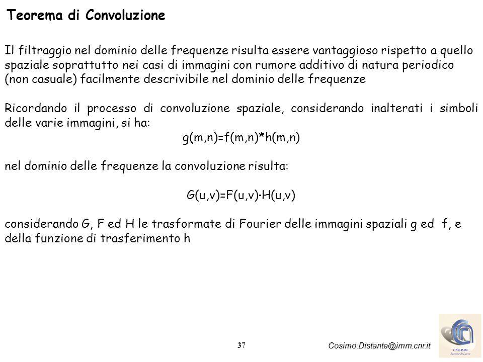 37 Cosimo.Distante@imm.cnr.it Teorema di Convoluzione Il filtraggio nel dominio delle frequenze risulta essere vantaggioso rispetto a quello spaziale