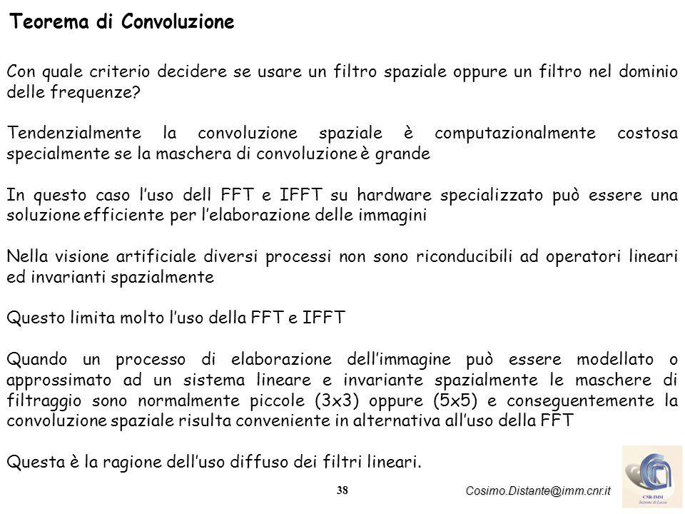 38 Cosimo.Distante@imm.cnr.it Teorema di Convoluzione Con quale criterio decidere se usare un filtro spaziale oppure un filtro nel dominio delle frequ