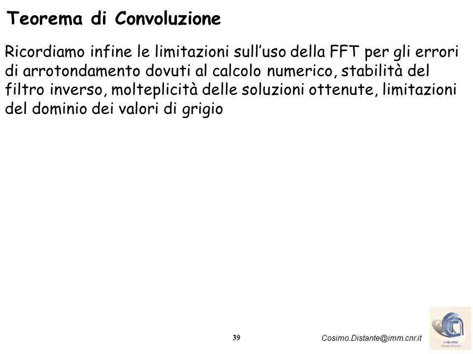 39 Cosimo.Distante@imm.cnr.it Teorema di Convoluzione Ricordiamo infine le limitazioni sulluso della FFT per gli errori di arrotondamento dovuti al ca