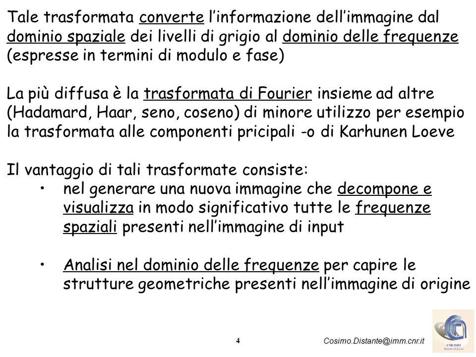 4 Cosimo.Distante@imm.cnr.it Tale trasformata converte linformazione dellimmagine dal dominio spaziale dei livelli di grigio al dominio delle frequenz