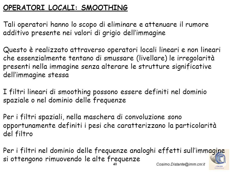 40 Cosimo.Distante@imm.cnr.it OPERATORI LOCALI: SMOOTHING Tali operatori hanno lo scopo di eliminare e attenuare il rumore additivo presente nei valor
