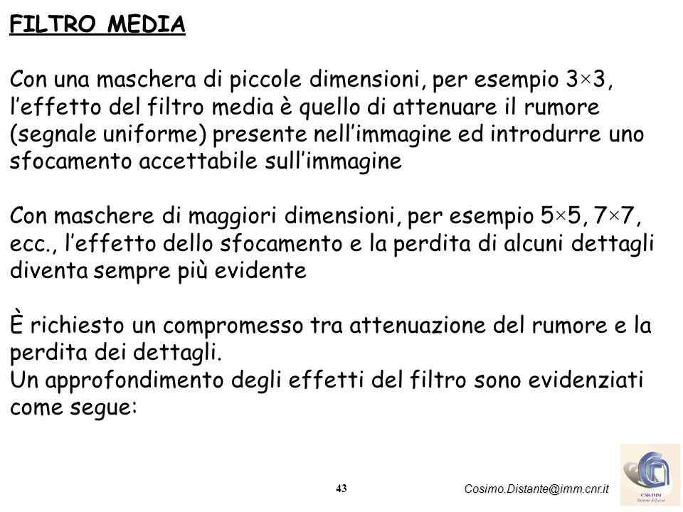 43 Cosimo.Distante@imm.cnr.it FILTRO MEDIA Con una maschera di piccole dimensioni, per esempio 3×3, leffetto del filtro media è quello di attenuare il