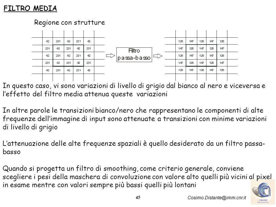 45 Cosimo.Distante@imm.cnr.it FILTRO MEDIA Regione con strutture In questo caso, vi sono variazioni di livello di grigio dal bianco al nero e vicevers