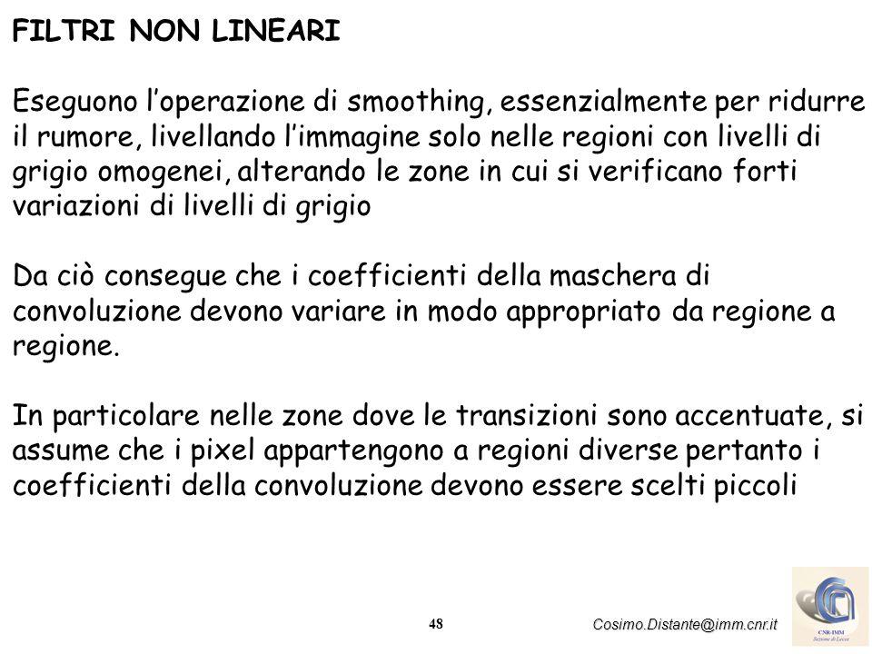 48 Cosimo.Distante@imm.cnr.it FILTRI NON LINEARI Eseguono loperazione di smoothing, essenzialmente per ridurre il rumore, livellando limmagine solo ne