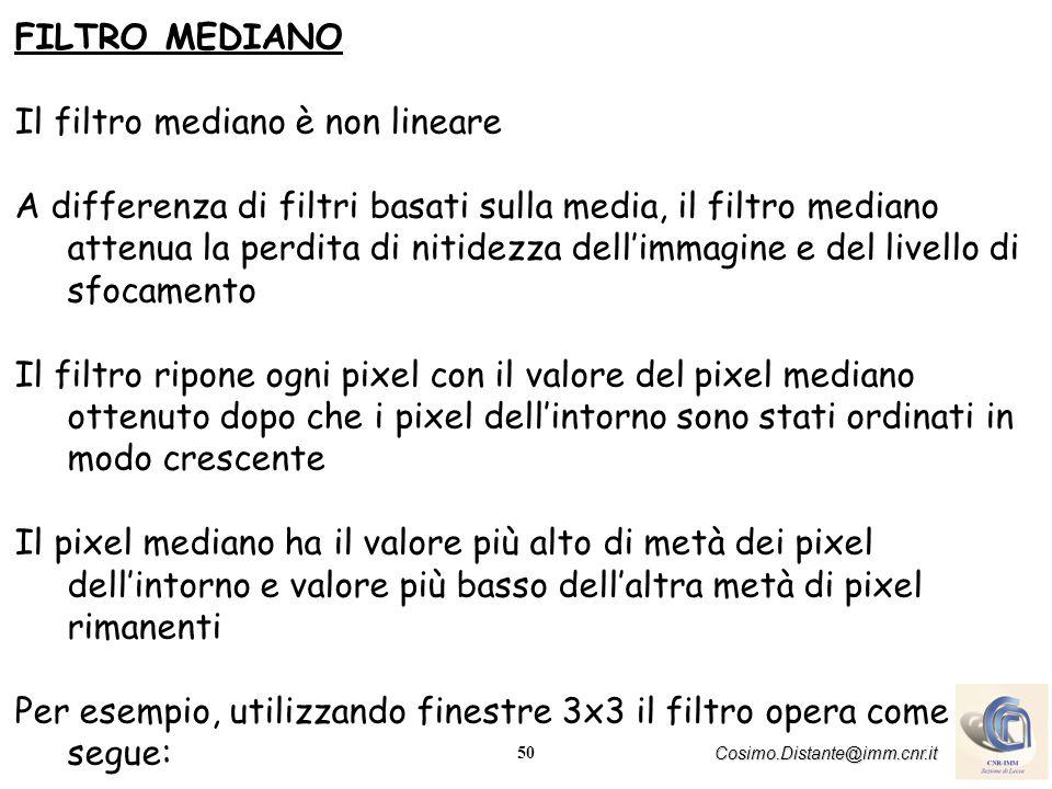 50 Cosimo.Distante@imm.cnr.it FILTRO MEDIANO Il filtro mediano è non lineare A differenza di filtri basati sulla media, il filtro mediano attenua la p