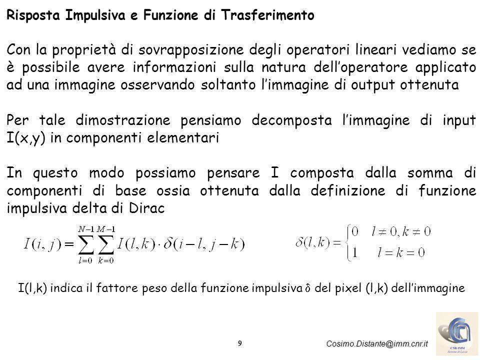 9 Cosimo.Distante@imm.cnr.it Risposta Impulsiva e Funzione di Trasferimento Con la proprietà di sovrapposizione degli operatori lineari vediamo se è p