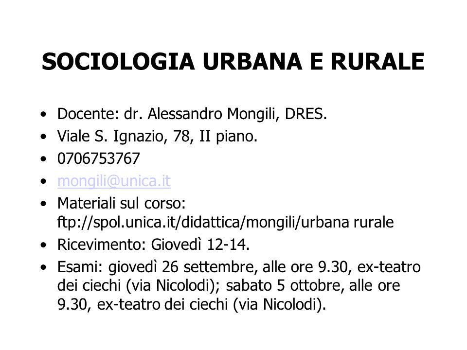 SOCIOLOGIA URBANA E RURALE Docente: dr. Alessandro Mongili, DRES. Viale S. Ignazio, 78, II piano. 0706753767 mongili@unica.it Materiali sul corso: ftp