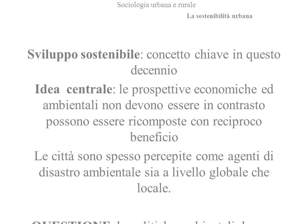 Sociologia urbana e rurale Sviluppo sostenibile: concetto chiave in questo decennio Idea centrale: le prospettive economiche ed ambientali non devono