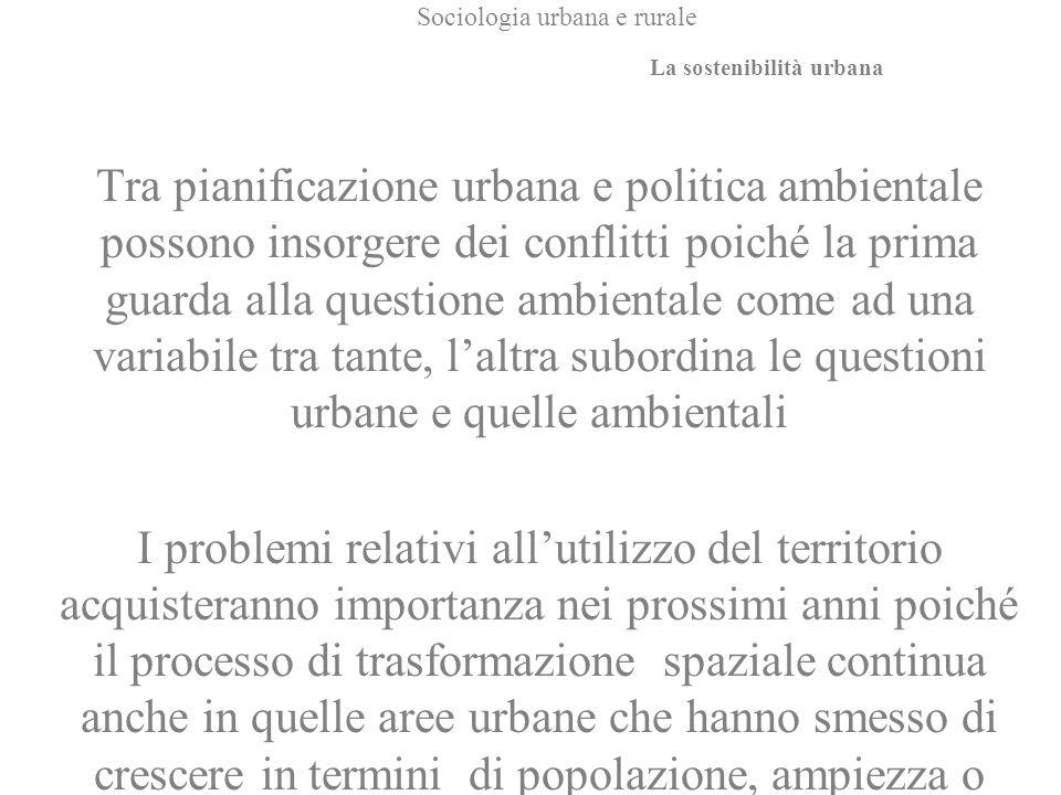 Sociologia urbana e rurale Tra pianificazione urbana e politica ambientale possono insorgere dei conflitti poiché la prima guarda alla questione ambie