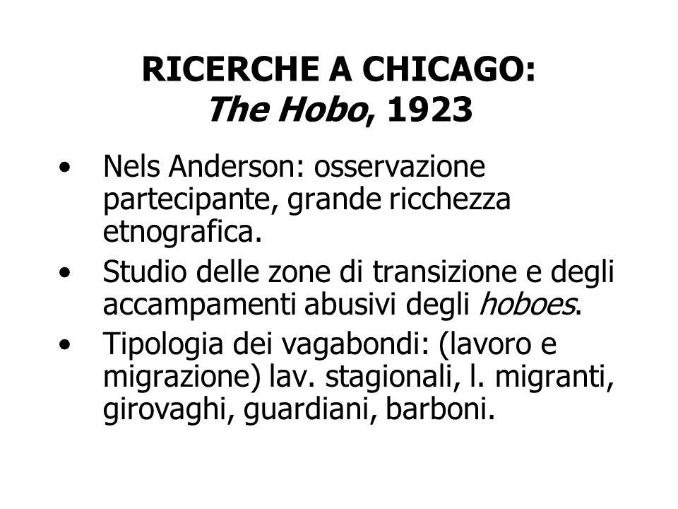 RICERCHE A CHICAGO: The Hobo, 1923 Nels Anderson: osservazione partecipante, grande ricchezza etnografica. Studio delle zone di transizione e degli ac