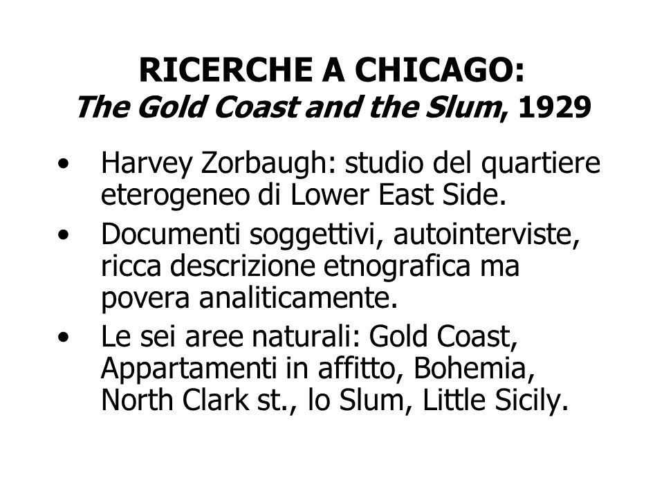 RICERCHE A CHICAGO: The Gold Coast and the Slum, 1929 Harvey Zorbaugh: studio del quartiere eterogeneo di Lower East Side. Documenti soggettivi, autoi