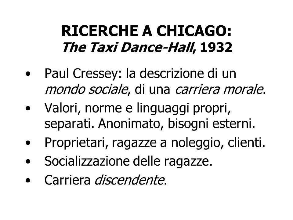 RICERCHE A CHICAGO: The Taxi Dance-Hall, 1932 Paul Cressey: la descrizione di un mondo sociale, di una carriera morale. Valori, norme e linguaggi prop