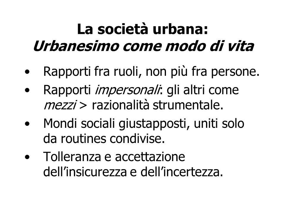 La società urbana: Urbanesimo come modo di vita Rapporti fra ruoli, non più fra persone. Rapporti impersonali: gli altri come mezzi > razionalità stru