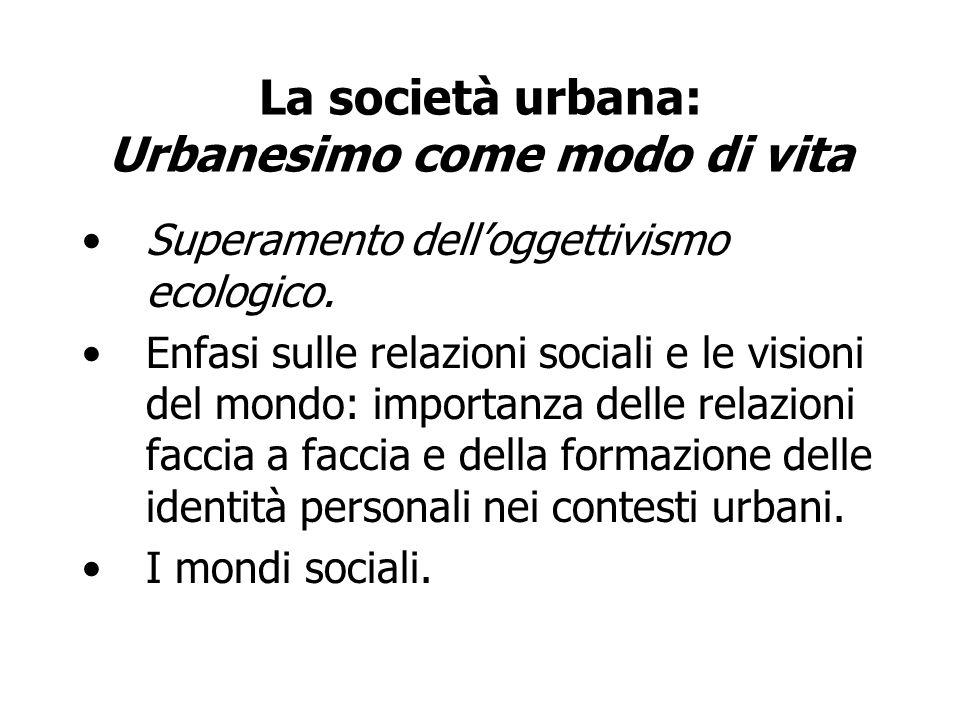 La società urbana: Urbanesimo come modo di vita Superamento delloggettivismo ecologico. Enfasi sulle relazioni sociali e le visioni del mondo: importa