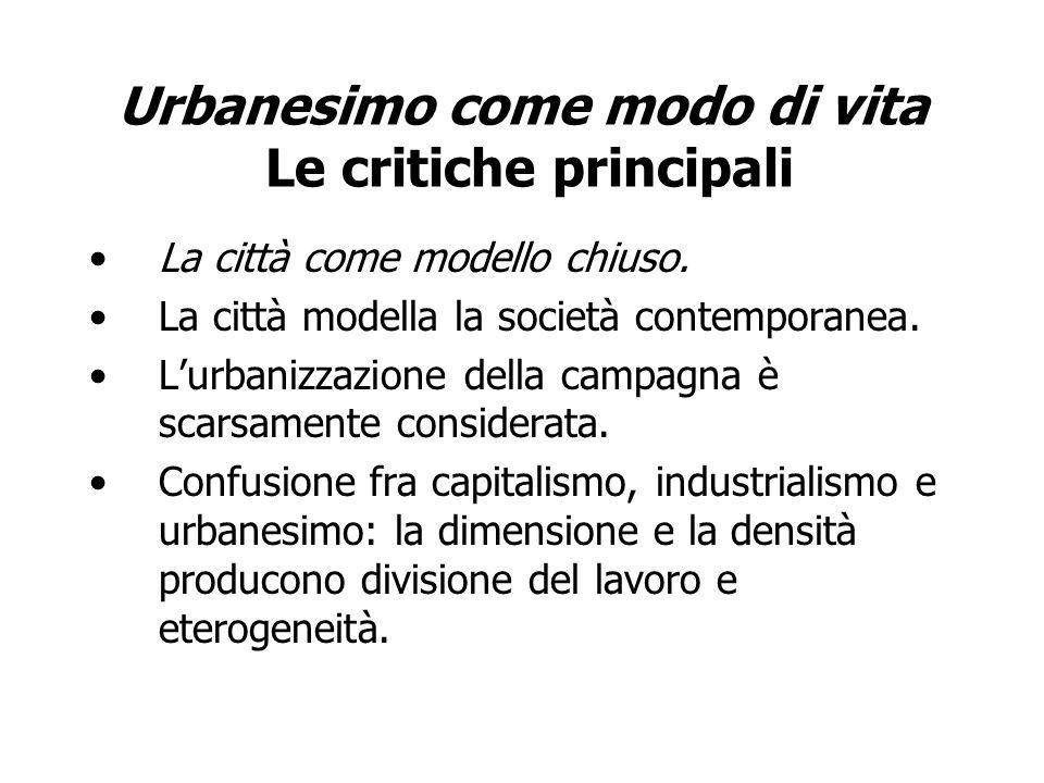Urbanesimo come modo di vita Le critiche principali La città come modello chiuso. La città modella la società contemporanea. Lurbanizzazione della cam