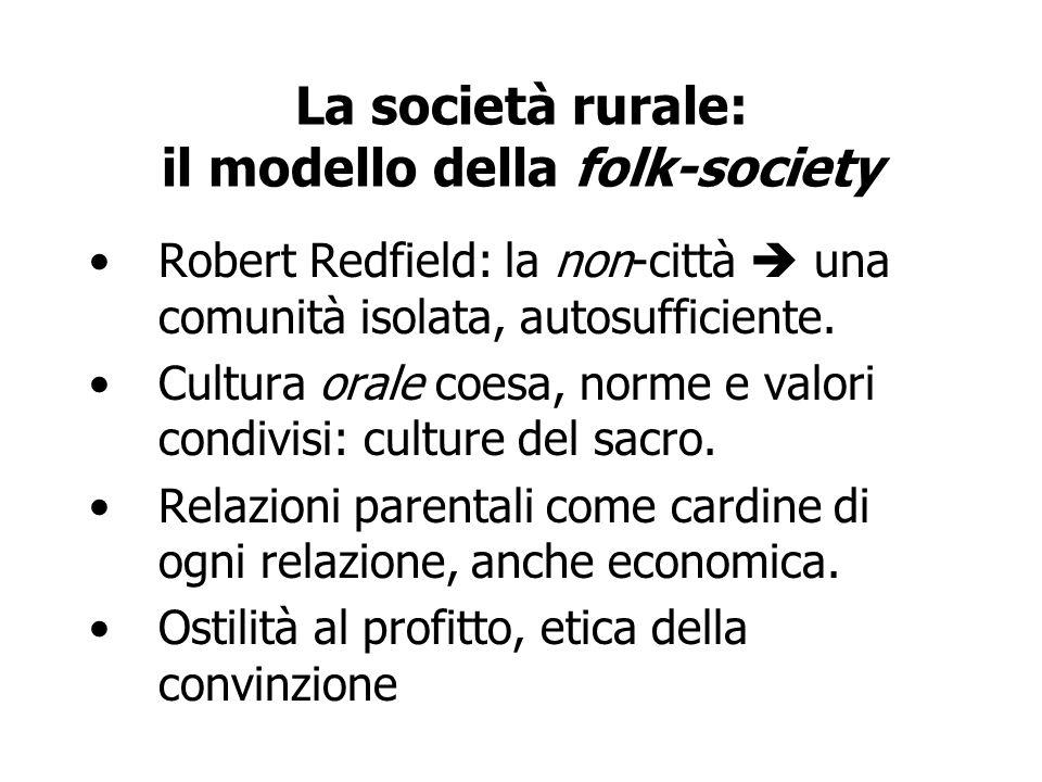 La società rurale: il modello della folk-society Robert Redfield: la non-città una comunità isolata, autosufficiente. Cultura orale coesa, norme e val