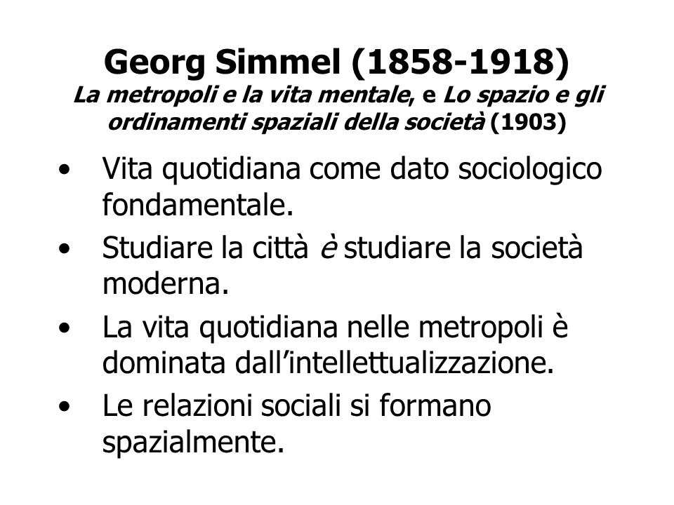Georg Simmel (1858-1918) La metropoli e la vita mentale, e Lo spazio e gli ordinamenti spaziali della società (1903) Vita quotidiana come dato sociolo