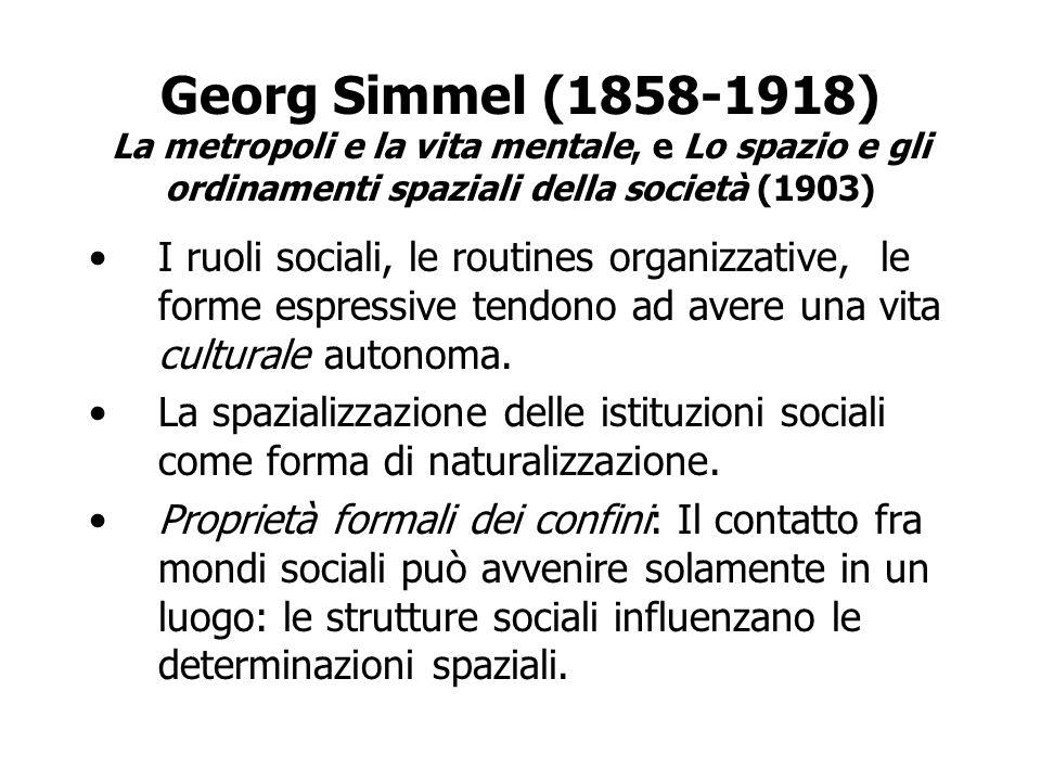Georg Simmel (1858-1918) La metropoli e la vita mentale, e Lo spazio e gli ordinamenti spaziali della società (1903) I ruoli sociali, le routines orga