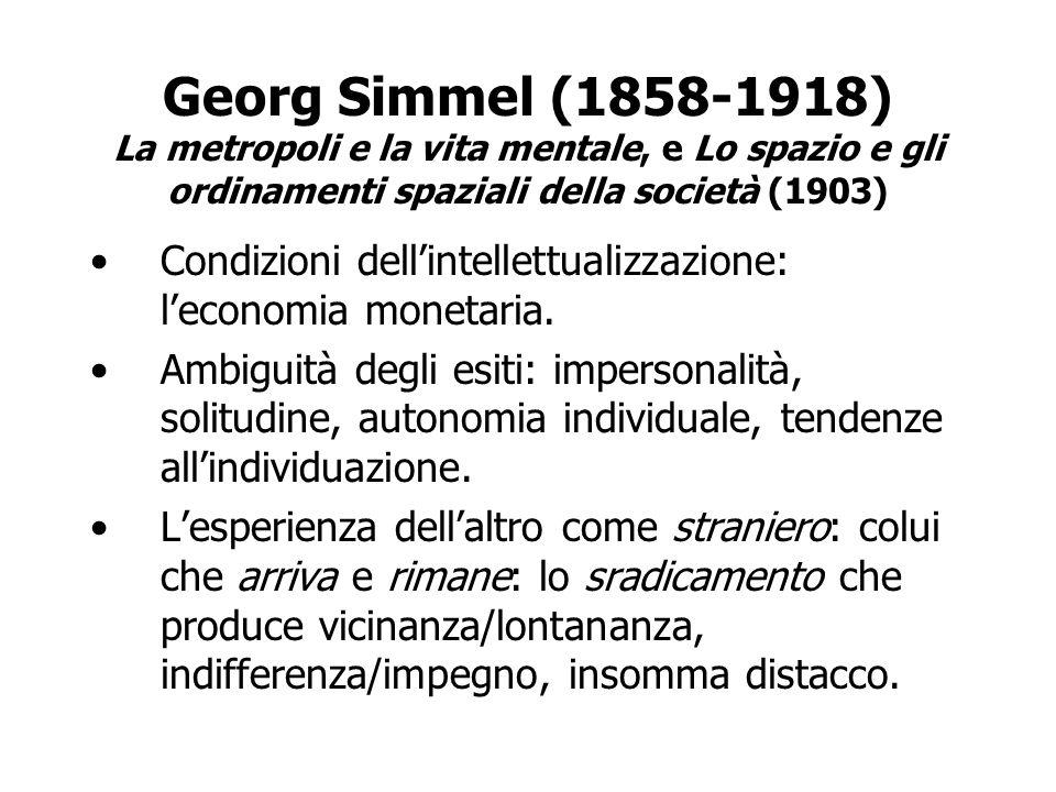 Georg Simmel (1858-1918) La metropoli e la vita mentale, e Lo spazio e gli ordinamenti spaziali della società (1903) Condizioni dellintellettualizzazi