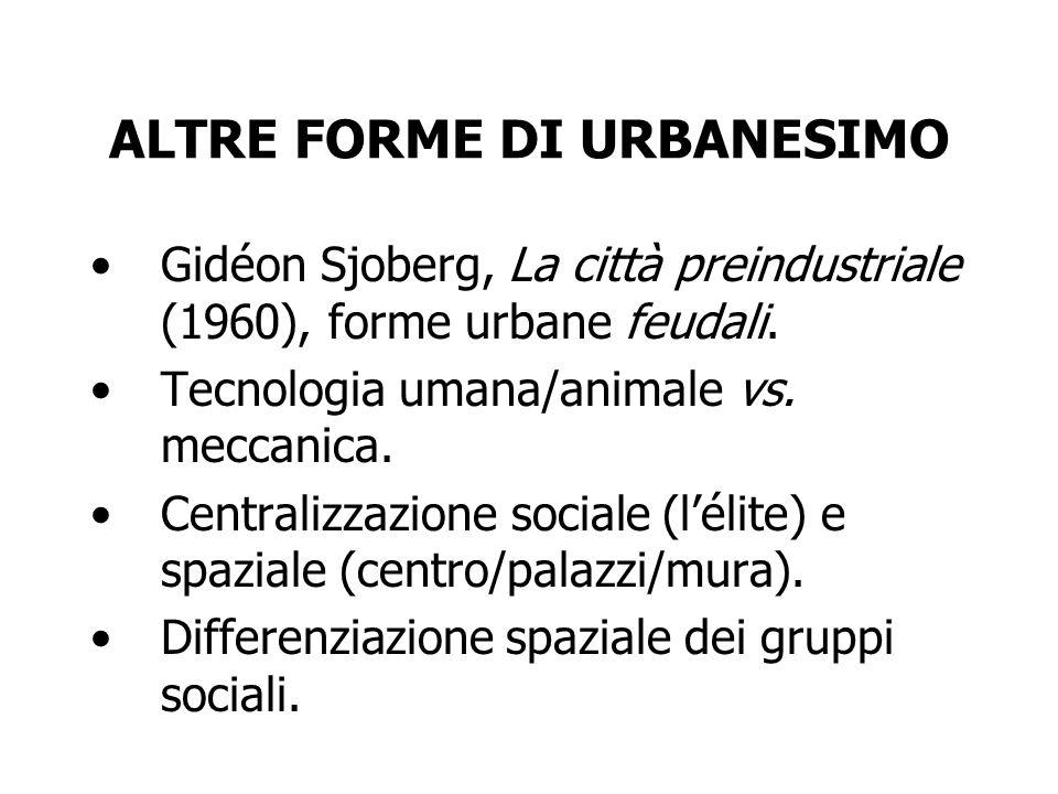 ALTRE FORME DI URBANESIMO Gidéon Sjoberg, La città preindustriale (1960), forme urbane feudali. Tecnologia umana/animale vs. meccanica. Centralizzazio