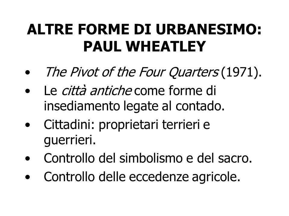 ALTRE FORME DI URBANESIMO: PAUL WHEATLEY The Pivot of the Four Quarters (1971). Le città antiche come forme di insediamento legate al contado. Cittadi