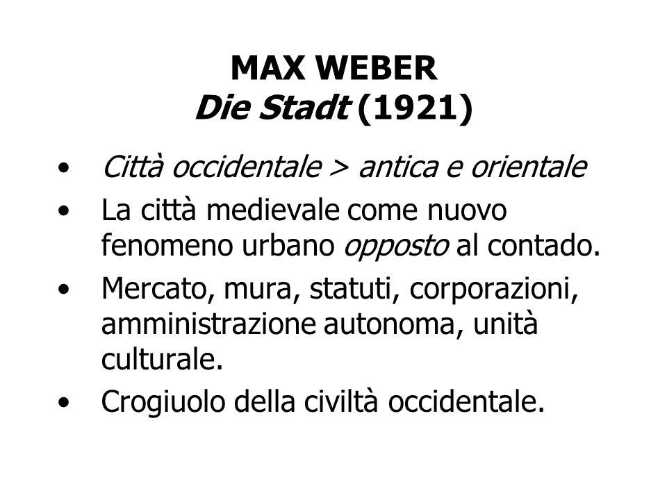 MAX WEBER Die Stadt (1921) Città occidentale > antica e orientale La città medievale come nuovo fenomeno urbano opposto al contado. Mercato, mura, sta