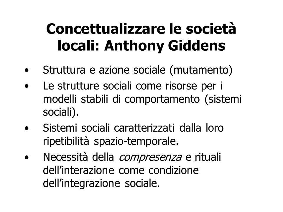 Concettualizzare le società locali: Anthony Giddens Struttura e azione sociale (mutamento) Le strutture sociali come risorse per i modelli stabili di