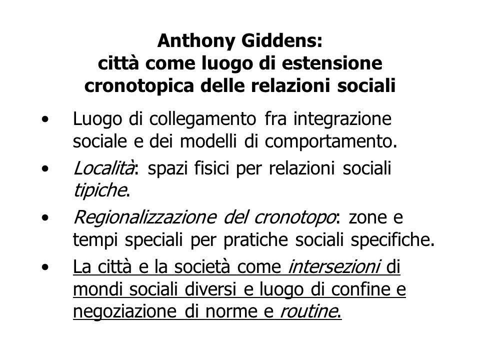 Anthony Giddens: città come luogo di estensione cronotopica delle relazioni sociali Luogo di collegamento fra integrazione sociale e dei modelli di co