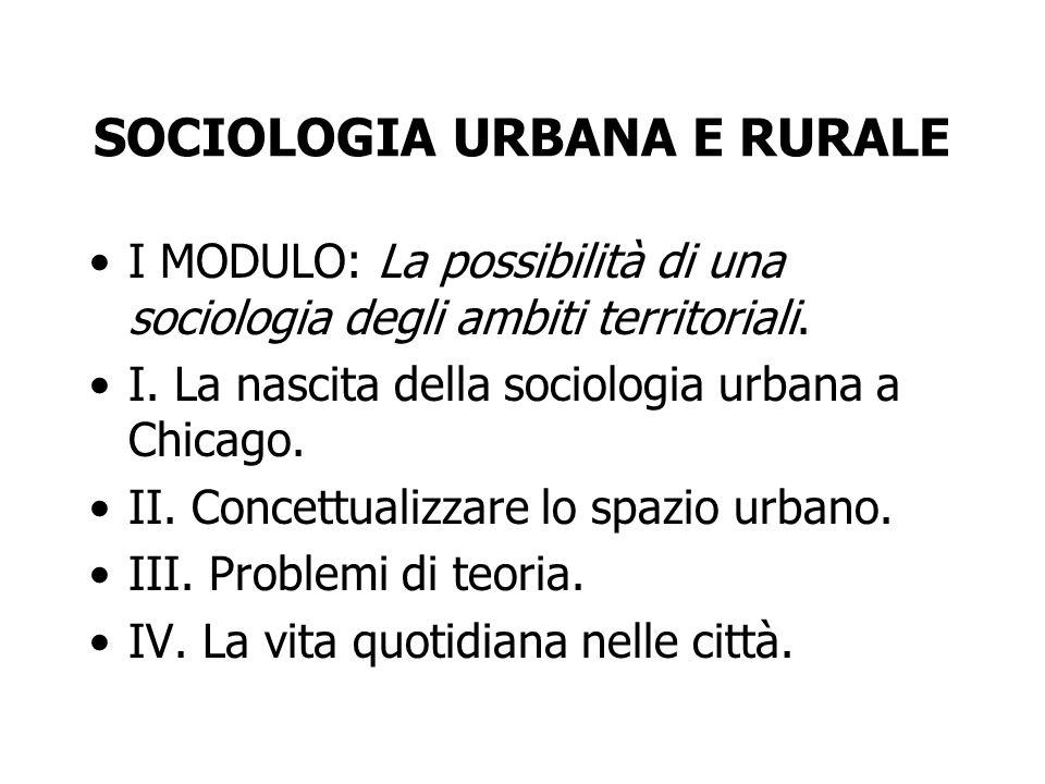 SOCIOLOGIA URBANA E RURALE I MODULO: La possibilità di una sociologia degli ambiti territoriali. I. La nascita della sociologia urbana a Chicago. II.