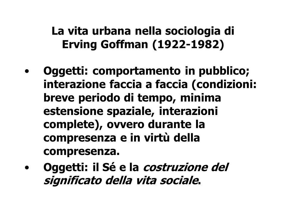 La vita urbana nella sociologia di Erving Goffman (1922-1982) Oggetti: comportamento in pubblico; interazione faccia a faccia (condizioni: breve perio