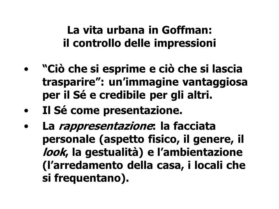 La vita urbana in Goffman: il controllo delle impressioni Ciò che si esprime e ciò che si lascia trasparire: unimmagine vantaggiosa per il Sé e credib