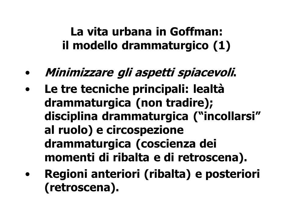 La vita urbana in Goffman: il modello drammaturgico (1) Minimizzare gli aspetti spiacevoli. Le tre tecniche principali: lealtà drammaturgica (non trad