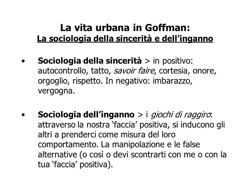 La vita urbana in Goffman: La sociologia della sincerità e dellinganno Sociologia della sincerità > in positivo: autocontrollo, tatto, savoir faire, c