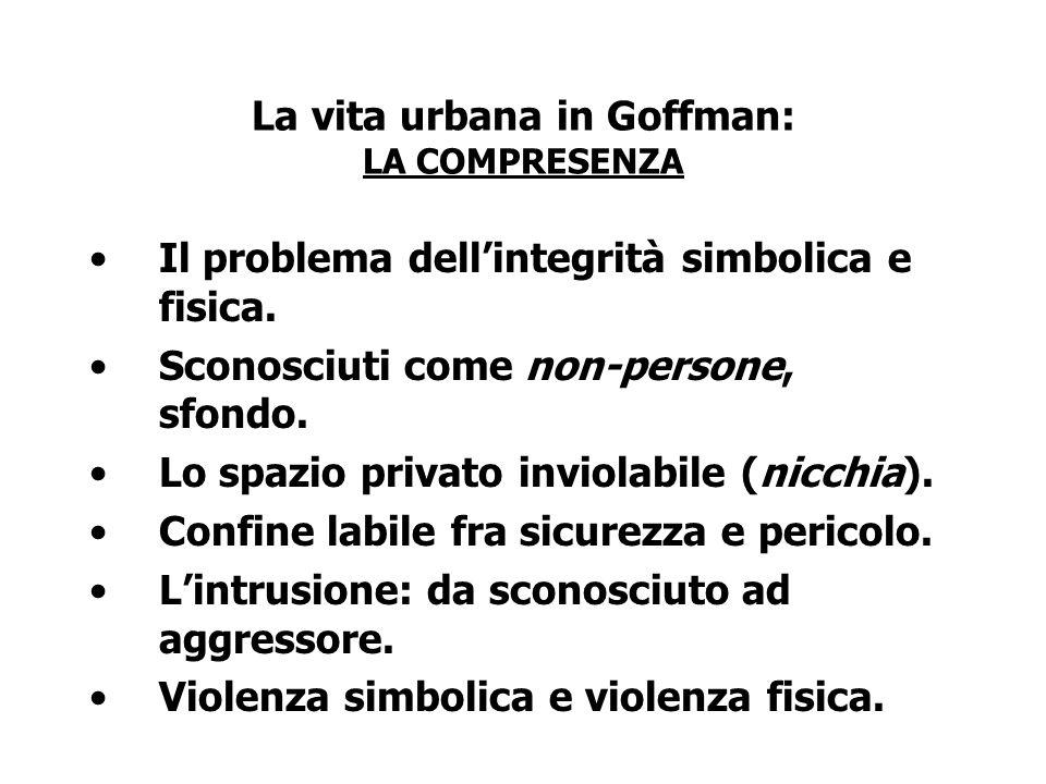 La vita urbana in Goffman: LA COMPRESENZA Il problema dellintegrità simbolica e fisica. Sconosciuti come non-persone, sfondo. Lo spazio privato inviol