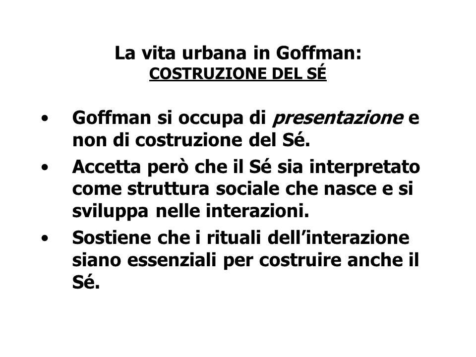 La vita urbana in Goffman: COSTRUZIONE DEL SÉ Goffman si occupa di presentazione e non di costruzione del Sé. Accetta però che il Sé sia interpretato