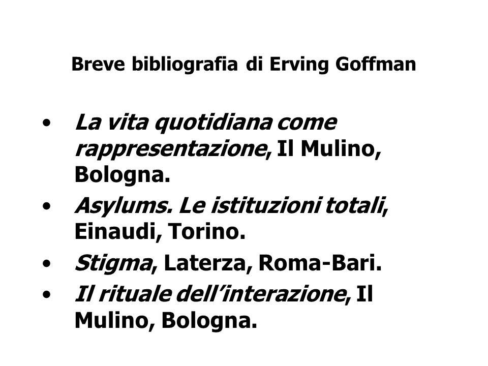 Breve bibliografia di Erving Goffman La vita quotidiana come rappresentazione, Il Mulino, Bologna. Asylums. Le istituzioni totali, Einaudi, Torino. St