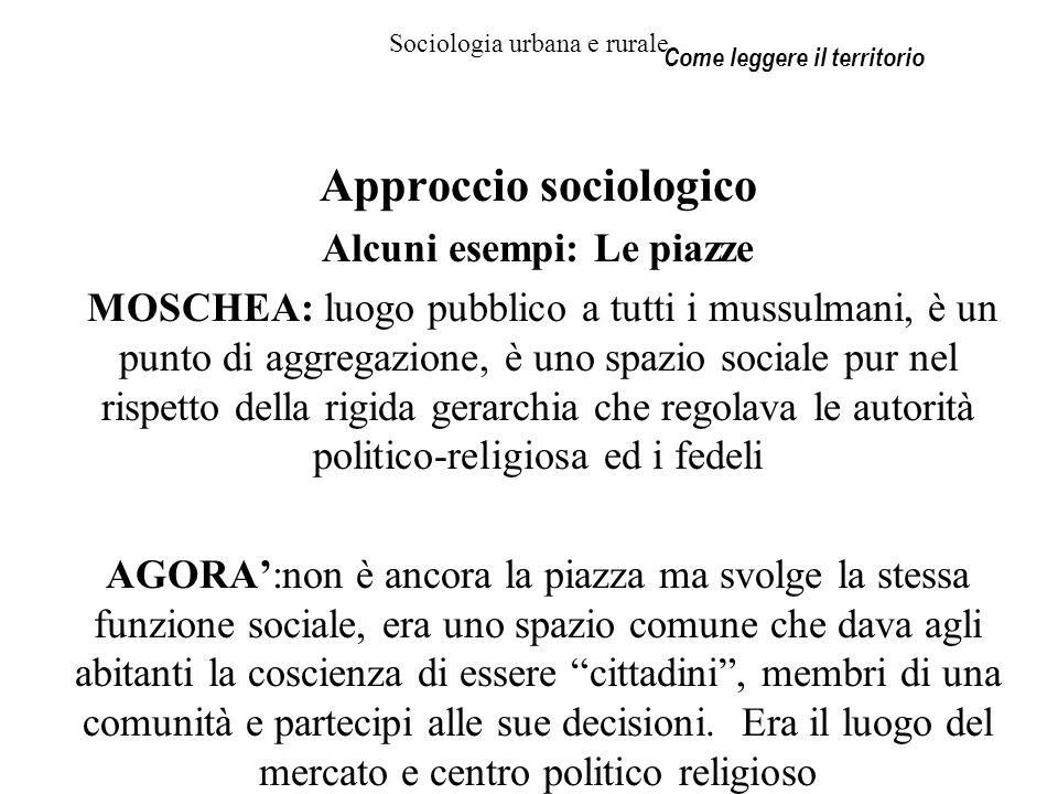 Sociologia urbana e rurale Approccio sociologico Alcuni esempi: Le piazze MOSCHEA: luogo pubblico a tutti i mussulmani, è un punto di aggregazione, è