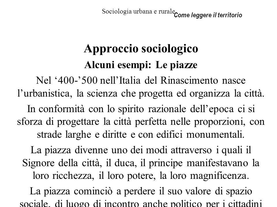 Sociologia urbana e rurale Approccio sociologico Alcuni esempi: Le piazze Nel 400-500 nellItalia del Rinascimento nasce lurbanistica, la scienza che p