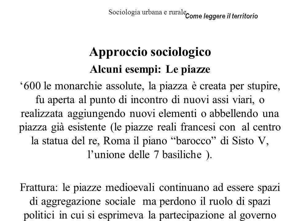 Sociologia urbana e rurale Approccio sociologico Alcuni esempi: Le piazze 600 le monarchie assolute, la piazza è creata per stupire, fu aperta al punt