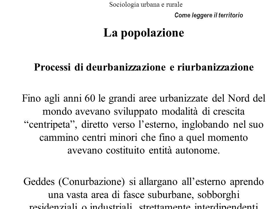 Sociologia urbana e rurale La popolazione Processi di deurbanizzazione e riurbanizzazione Fino agli anni 60 le grandi aree urbanizzate del Nord del mo